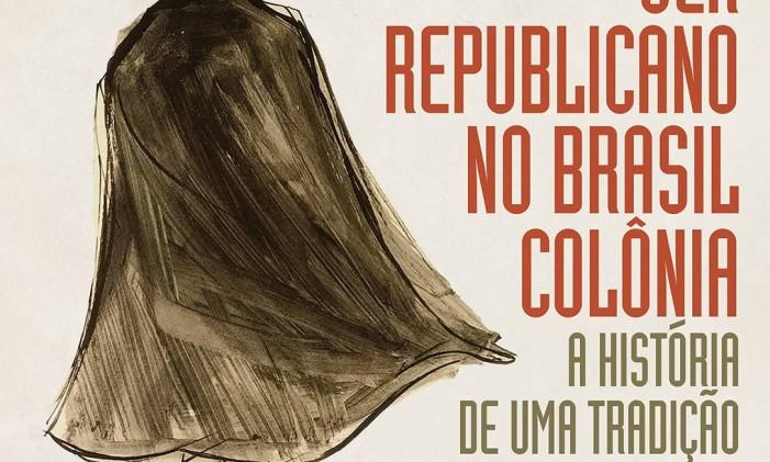 """Capa de """"Ser republicano no Brasil Colônia"""", de Heloisa Starling Foto: Divulgação"""