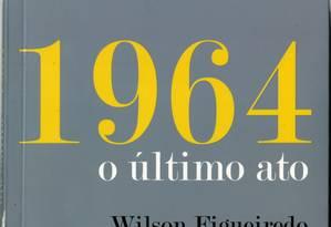 Capa de livro - 1964, o último ato de Wilson Figueiredo Foto: Reprodução