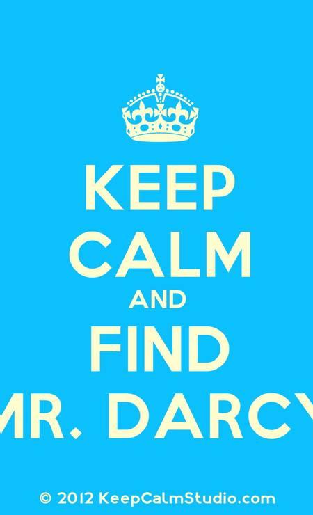 """A """"keep calm"""" mania, baseda em cartazes produzidos pelo governo britânico na época da Segunda Guerra, com os dizeres """"Keep calm and carry on"""" (""""mantenha-se calmo e siga em frente""""), ganhou recentemente sua versão """"darcyniana"""". """"Mantenha-se calma e encontre Mr. Darcy"""", que tal? Foto: Terceiro / Divulgação"""