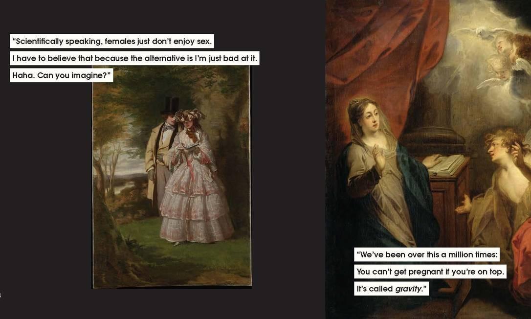 """Duas das imagens de obras de arte com legendas feitas por Nicole Tersigni para explicar o mansplaining. Na primeira: """"Cientificamente falando, as mulheres não gostam de sexo. Eu tenho que acreditar nisso porque a alternativa é que eu não sou bom nisso. Hahaha, você pode imaginar?"""" Na segunda: """"Já discutimos isso um milhão de vezes. Você não engravida se ficar em cima. Isso se chama gravidade"""" Foto: CHRONICLE BOOKS / NYT"""